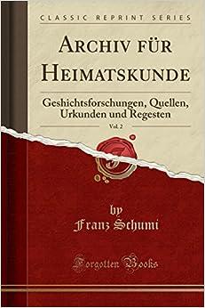 Book Archiv für Heimatskunde, Vol. 2: Geshichtsforschungen, Quellen, Urkunden und Regesten (Classic Reprint)