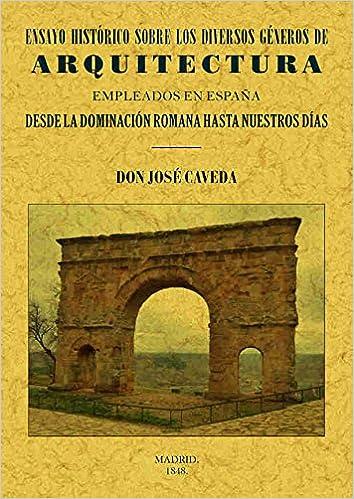 Ensayo histórico sobre los diversos géneros de Arquitectura empleados en España desde la dominación romana hasta nuestros días: Amazon.es: Caveda, José: Libros