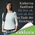 Du bist ok, so wie du bist: Das Ende der Erziehung | Katharina Saalfrank