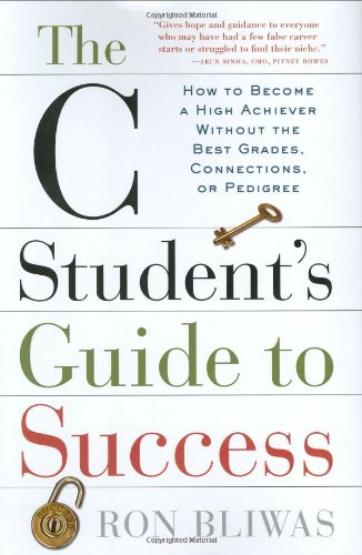 The C Student's Guide to Success: How to Become a High Achiever Without the Best Grades, Connections, or Pedigree (Best Self Employment Opportunities)