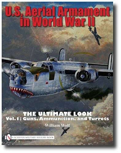 U.S. Aerial Armament in World War II The Ultimate Look: Vol.1: Guns, Ammunition, and Turrets ()