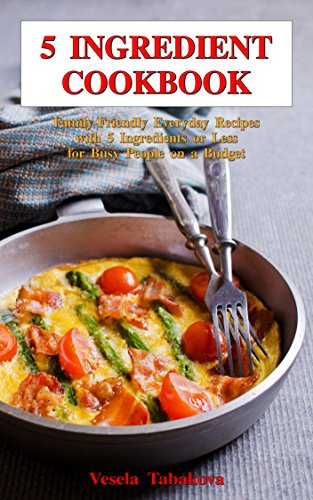 5 Ingredient Cookbook: Family-Friendly Everyday Recipes with 5 Ingredients or Less for Busy People on a Budget: Dump Dinners and One-Pot Meals (Breakfast, Lunch and Dinner Made Simple Book 1) by Vesela Tabakova