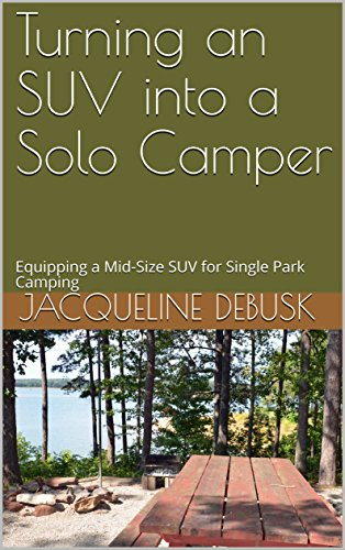 Turning an SUV into a Solo Camper: Equipping a Mid-Size SUV for Single Park Camping by [DeBusk, Jacqueline]