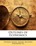 Outlines of Economics, Thomas Sewall Adams and Richard Theodore Ely, 1143457366