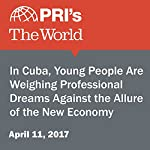 In Cuba, Young People Are Weighing Professional Dreams Against the Allure of the New Economy | Deepa Fernandes