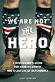img - for We Are Not the Hero: A Missionary s Guide to Sharing Christ, Not a Culture of Dependency book / textbook / text book
