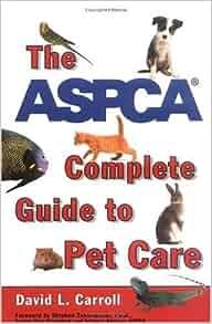 the aspca complete guide to pet care david l carroll