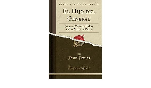 El Hijo del General: Juguete Cómico-Lírico en un Acto y en Prosa (Classic Reprint) (Spanish Edition): Jesús Pernas: 9780428185015: Amazon.com: Books