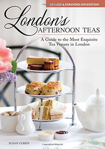 London's Afternoon Teas, Updated Edition: A Guide to the Most Exquisite Tea Venues in London by Susan Cohen