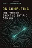 On Computing : The Fourth Great Scientific Domain, Rosenbloom, Paul S., 0262018322