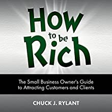 How to Be Rich: The Small Business Owner's Guide to Attracting Customers and Clients Audiobook by Chuck J. Rylant Narrated by Pete Ferrand