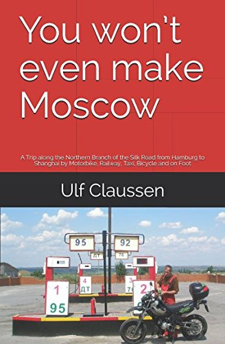 - You won't even make Moscow: A Trip along the Northern Branch of the Silk Road from Hamburg to Shanghai by Motorbike, Railway, Taxi, Bicycle and on Foot