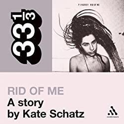 PJ Harvey's 'Rid of Me': A Story (33 1/3 Series)