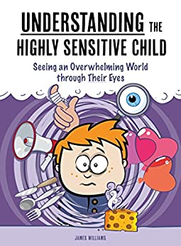 Understanding the Highly Sensitive Child: Seeing an Overwhelming World through Their Eyes (My Highly Sensitive Child Book 1) by [Williams, James]