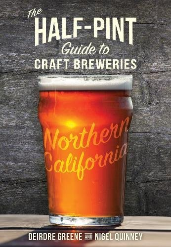 The Half-Pint Guide to Craft Breweries: Northern California (Half-Pint Guides) by Deirdre Greene, Nigel Quinney