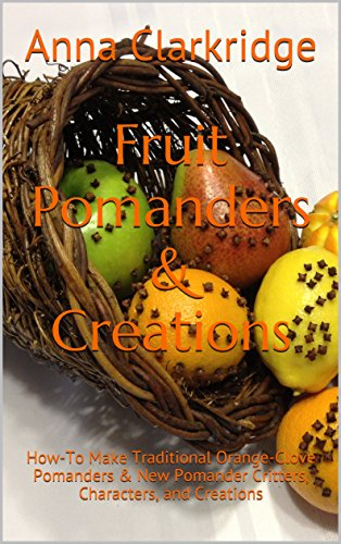 Fruit Pomanders & Creations: How-To Make Traditional Orange-Clove Pomanders & New Pomander Critters, Characters, and Creations