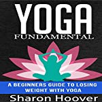 Yoga Fundamental: A Beginners Guide to Losing Weight with Yoga | Sharon Hoover