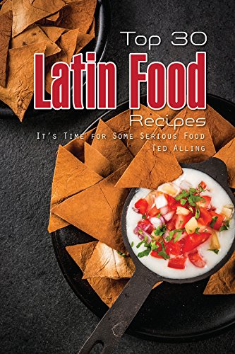 Top 30 Latin Food Recipes: It's Time for Some Serious Food by Ted Alling