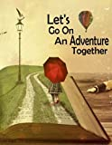 Let's Go On an Adventure Together: Inspirational Adventure Design Notebook/Journal with 110 Lined Pages (8.5 x 11)