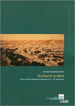 The Pearl in Its Midst: Herat and the Mapping of Khurasan (15th-19th Centuries) (Denkschriften Der Philosophisch-Historischen Klasse)