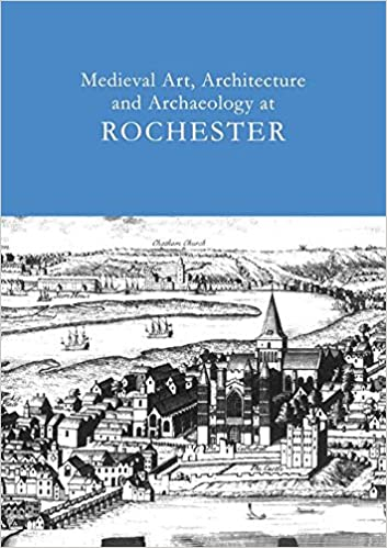 Medieval Art, Architecture and Archaeology at Rochester: v. 28 (The British Archaeological Association Conference Transactions)