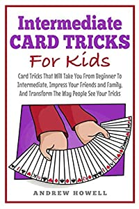 Intermediate Card Trick For Kids: Card Tricks That Will Take You From Beginner To Intermediate, Impress Your Friends and Family, And Transform The Way People See Your Tricks (Card Tricks For Kids)