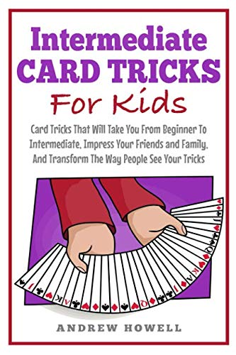 Intermediate Card Tricks For Kids: Card Tricks That Will Take You From Beginner To Intermediate, Impress Your Friends and Family, And Transform The Way People See Your Tricks