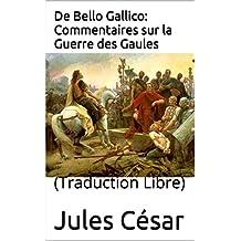 De Bello Gallico: Commentaires sur la Guerre des Gaules: (Traduction Libre) (French Edition)