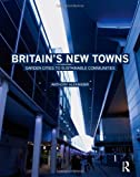 Britain's New Towns : Garden Cities to Sustainable Communities, Alexander, Anthony F., 0415475139