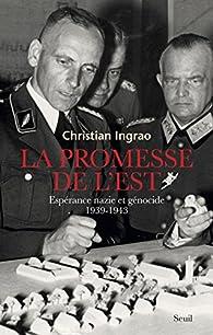 La promesse de l'Est. Espérance nazie et génocide, 1939-1944 par Christian Ingrao