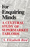 For Enquiring Minds : A Cultural Study of Supermarket Tabloids, Bird, S. Elizabeth, 0870497294