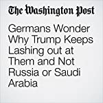Germans Wonder Why Trump Keeps Lashing out at Them and Not Russia or Saudi Arabia | Rick Noack