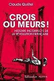 Crois ou meurs: Histoire incorrecte de la revolution (French Edition)