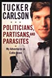 Politicians, Partisans, and Parasites, Tucker Carlson, 0446529761