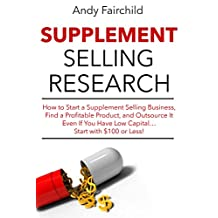 Supplement Selling Research (2017 Update Version): How to Start a Supplement Selling Business, Find a Profitable Product, and Outsource It Even If You Have Low Capital… Start with $100 or Less!