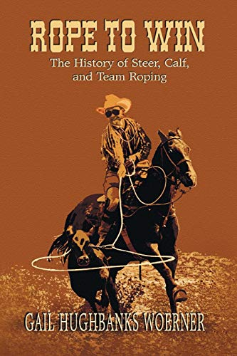 Rope to Win: The History of Steer, Calf, And, Team Roping (And With Jake Roping Clay Team)