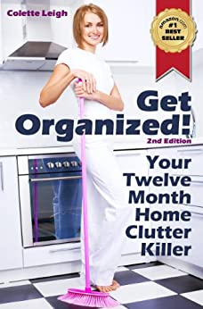Get Organized! Your 12 Month Home Clutter Killer Guide : 2nd Edition (Revised) : Organizing The House, Decluttering And How To Clean Your Home To Perfection (Gleam Guru) by [Leigh, Colette]