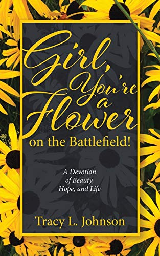 Girl, You're a Flower on the Battlefield!: A Devotion of Beauty, Hope, and Life (Hope For The Flowers)