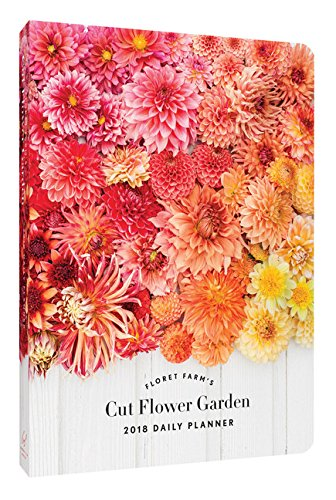 Floret Farm's Cut Flower Garden 2018 Daily Planner