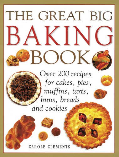 The Great Big Baking Book: Over 200 Recipes For Cakes, Pies, Muffins, Tarts, Buns, Breads And Cookies