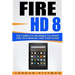 Fire HD 8: The Complete Beginner to Expert Fire HD 8 Manual and User Guide (Fire HD Guide)