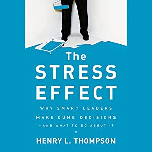The Stress Effect: Why Smart Leaders Make Dumb Decisions - And What to Do About It Audiobook