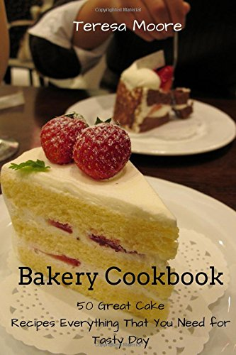 Bakery Cookbook:   50 Great Cake Recipes Everything That You Need for Tasty Day (Healthy Food) by Teresa Moore