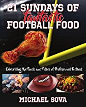 21 SUNDAYS OF FANTASTIC FOOTBALL FOOD: CELEBRATING THE FOODS AND FOLLIES OF PROFESSIONAL FOOTBALL