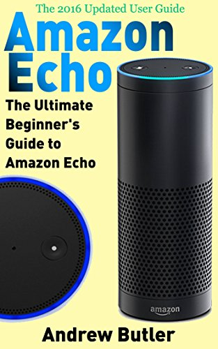 Amazon Echo: The Ultimate Beginner's Guide to Amazon Echo