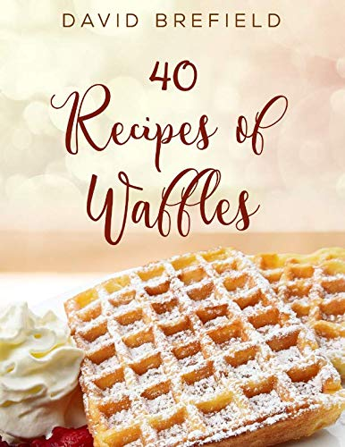 40 recipes of waffles: Best waffles. Easy to prepare. (A series of cookbooks) by David Brefield