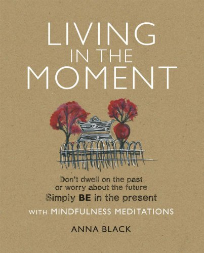 Living in the Moment: Don't dwell on the past or worry about the future. Simply BE in the present with mindfulness - Living Present