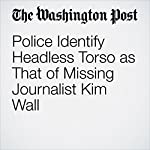 Police Identify Headless Torso as That of Missing Journalist Kim Wall | Samantha Schmidt,Avi Selk
