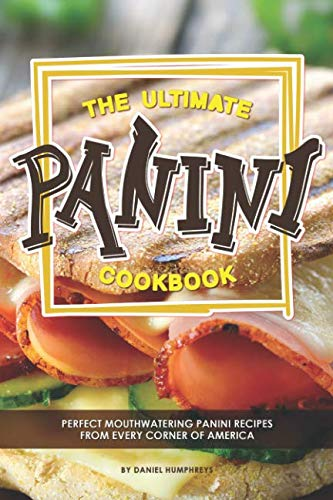 - The Ultimate Panini Cookbook: Perfect Mouthwatering Panini Recipes from Every Corner of America