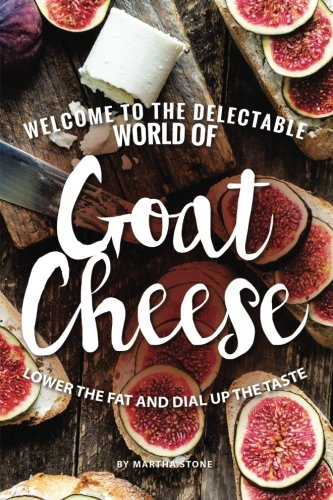 Welcome to The Delectable World of Goat Cheese: Lower the Fat and Dial Up the Taste by Martha Stone